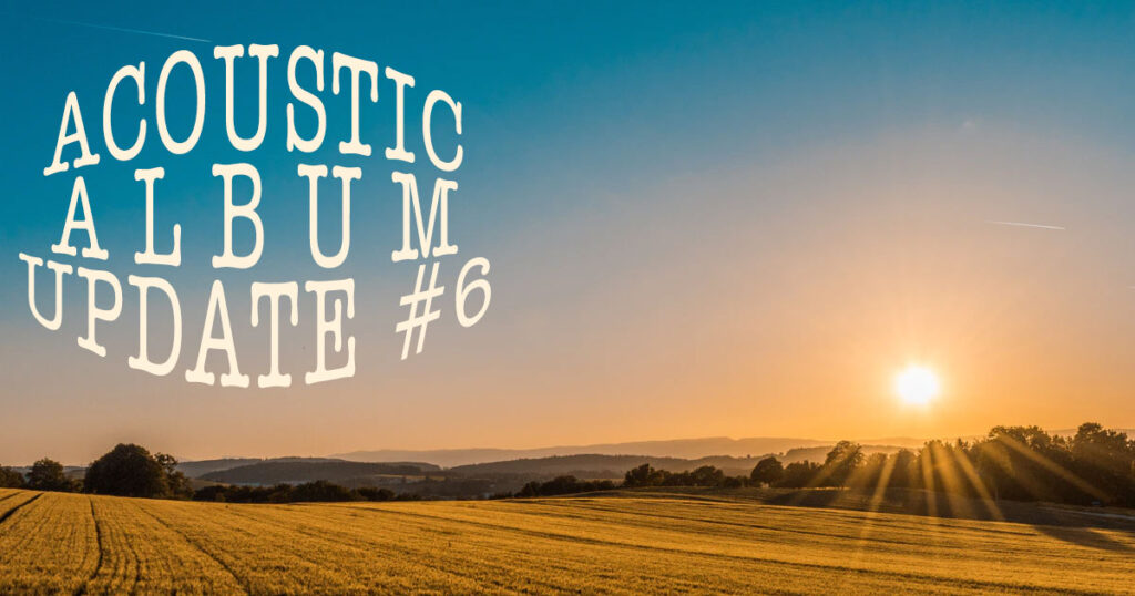 Acoustic Album Update #6